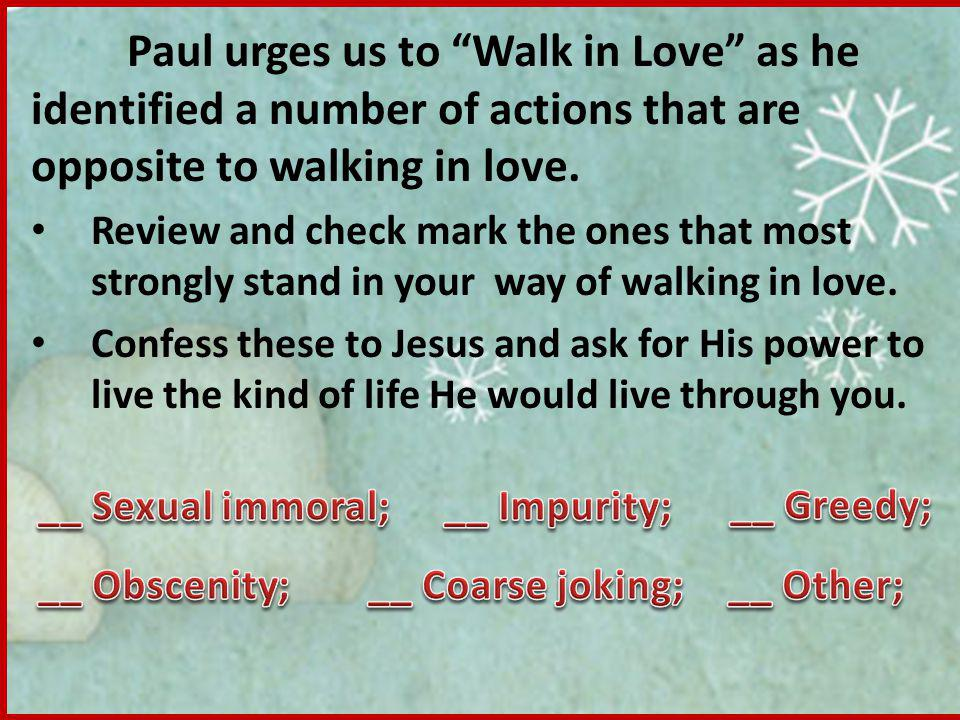 Paul urges us to Walk in Love as he identified a number of actions that are opposite to walking in love.