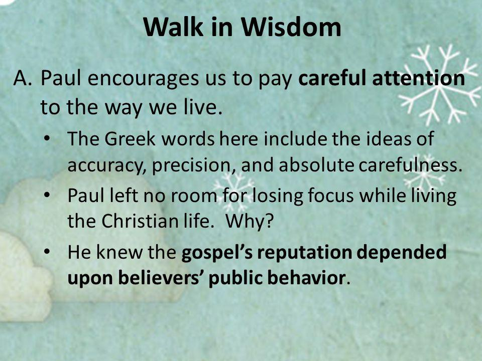 Walk in Wisdom A.Paul encourages us to pay careful attention to the way we live.