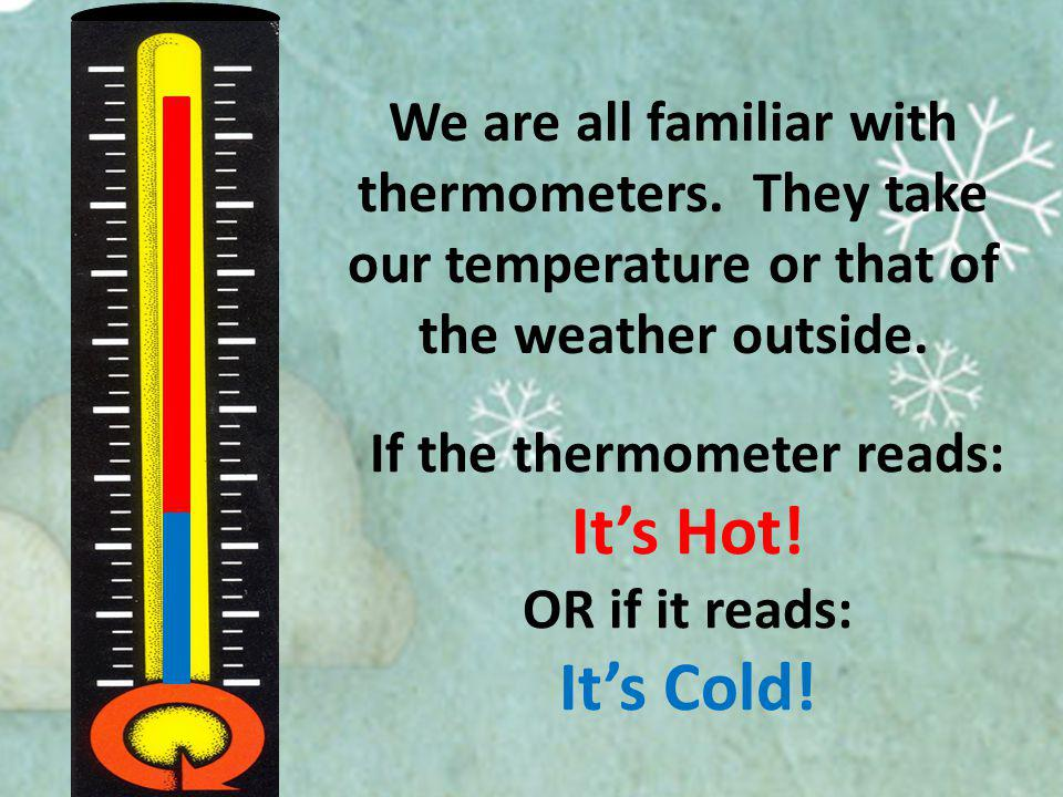 We are all familiar with thermometers. They take our temperature or that of the weather outside.