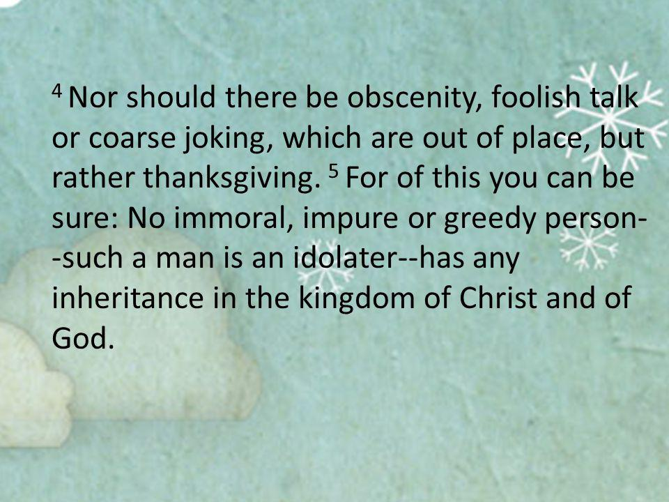 4 Nor should there be obscenity, foolish talk or coarse joking, which are out of place, but rather thanksgiving.