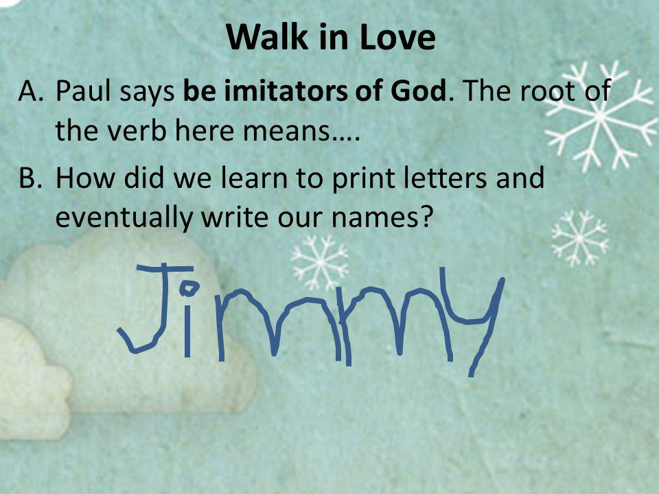 Walk in Love A.Paul says be imitators of God. The root of the verb here means….