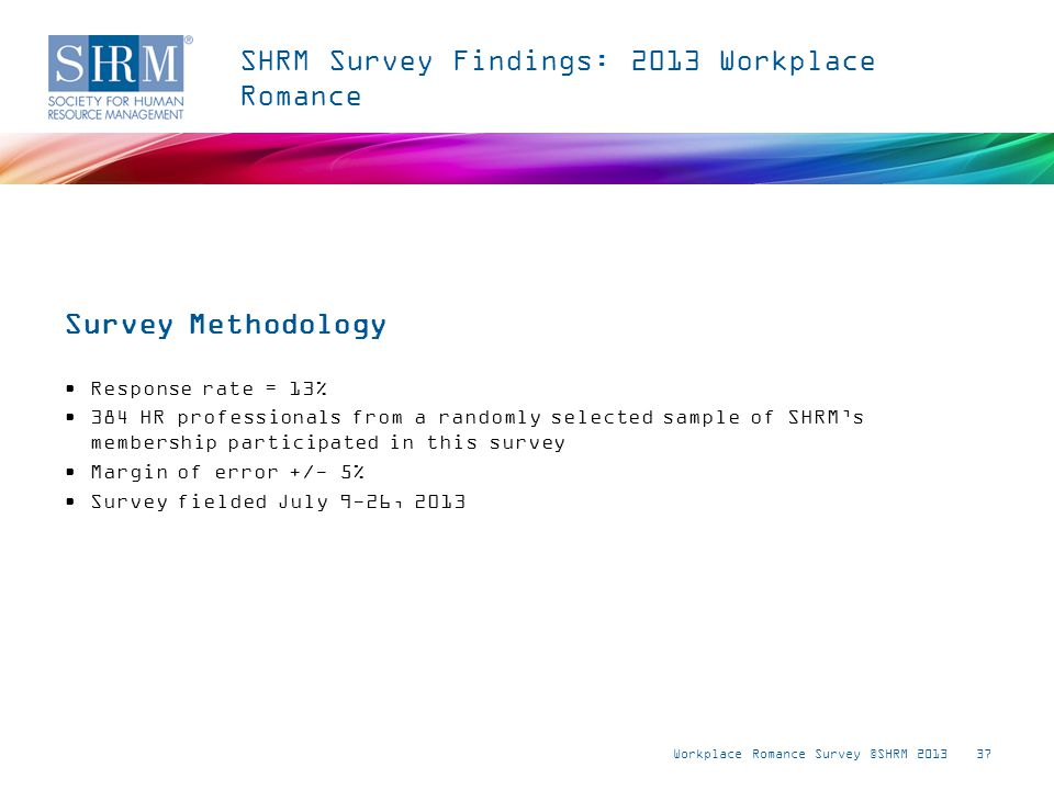 37 SHRM Survey Findings: 2013 Workplace Romance Response rate = 13% 384 HR professionals from a randomly selected sample of SHRMs membership participated in this survey Margin of error +/- 5% Survey fielded July 9-26, 2013 Survey Methodology Workplace Romance Survey ©SHRM 2013