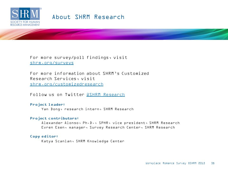 For more survey/poll findings, visit shrm.org/surveys shrm.org/surveys For more information about SHRMs Customized Research Services, visit shrm.org/customizedresearch shrm.org/customizedresearch Follow us on Twitter @SHRM_Research@SHRM_Research Workplace Romance Survey ©SHRM 201338 About SHRM Research Project leader: Yan Dong, research intern, SHRM Research Project contributors: Alexander Alonso, Ph.D., SPHR, vice president, SHRM Research Evren Esen, manager, Survey Research Center, SHRM Research Copy editor: Katya Scanlan, SHRM Knowledge Center