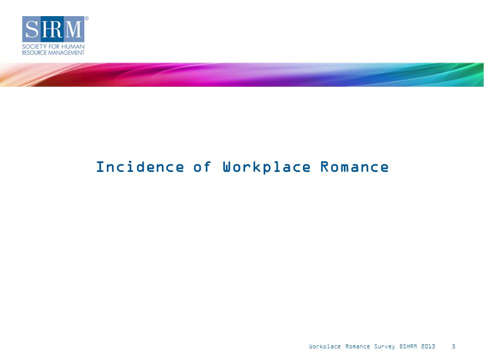 Workplace Romance Survey ©SHRM 20135 Incidence of Workplace Romance