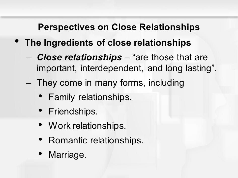 Perspectives on Close Relationships The Ingredients of close relationships –Close relationships – are those that are important, interdependent, and lo