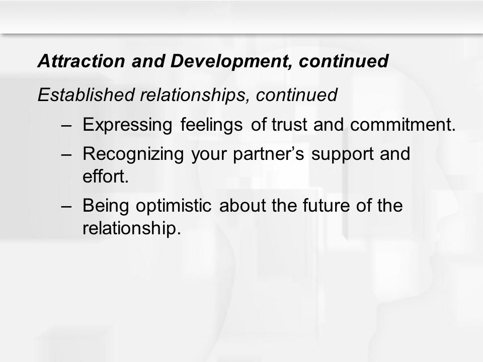 Attraction and Development, continued Established relationships, continued –Expressing feelings of trust and commitment. –Recognizing your partners su