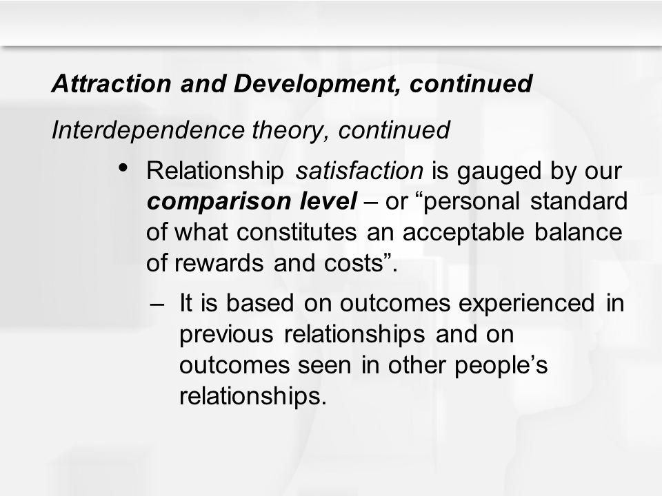 Attraction and Development, continued Interdependence theory, continued Relationship satisfaction is gauged by our comparison level – or personal stan