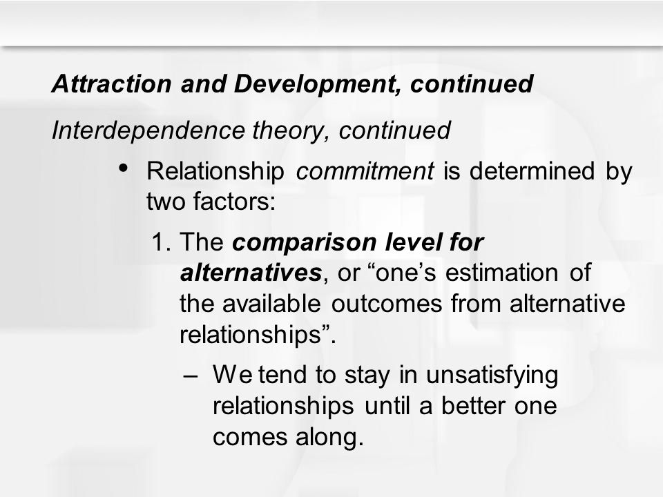 Attraction and Development, continued Interdependence theory, continued Relationship commitment is determined by two factors: 1.The comparison level f