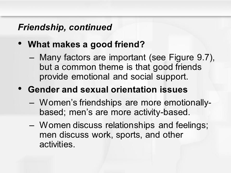 Friendship, continued What makes a good friend? –Many factors are important (see Figure 9.7), but a common theme is that good friends provide emotiona
