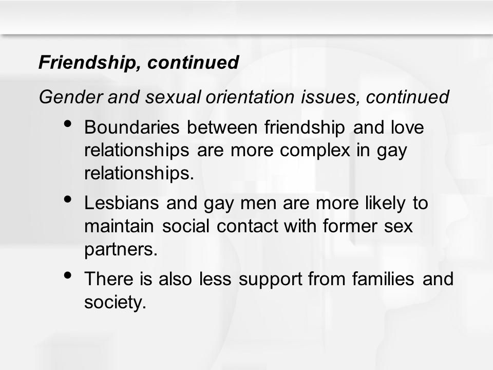 Friendship, continued Gender and sexual orientation issues, continued Boundaries between friendship and love relationships are more complex in gay rel