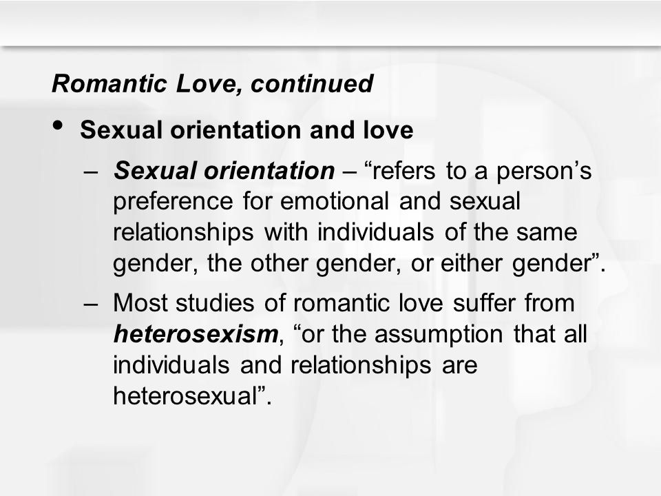 Romantic Love, continued Sexual orientation and love –Sexual orientation – refers to a persons preference for emotional and sexual relationships with
