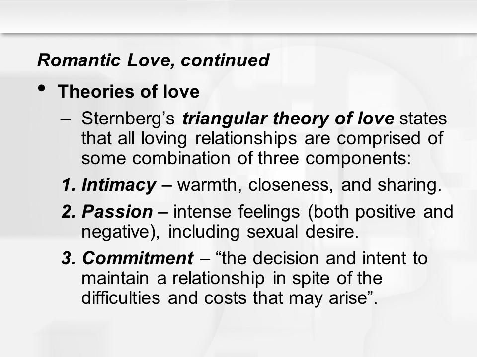 Romantic Love, continued Theories of love –Sternbergs triangular theory of love states that all loving relationships are comprised of some combination