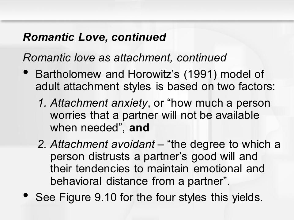 Romantic Love, continued Romantic love as attachment, continued Bartholomew and Horowitzs (1991) model of adult attachment styles is based on two fact