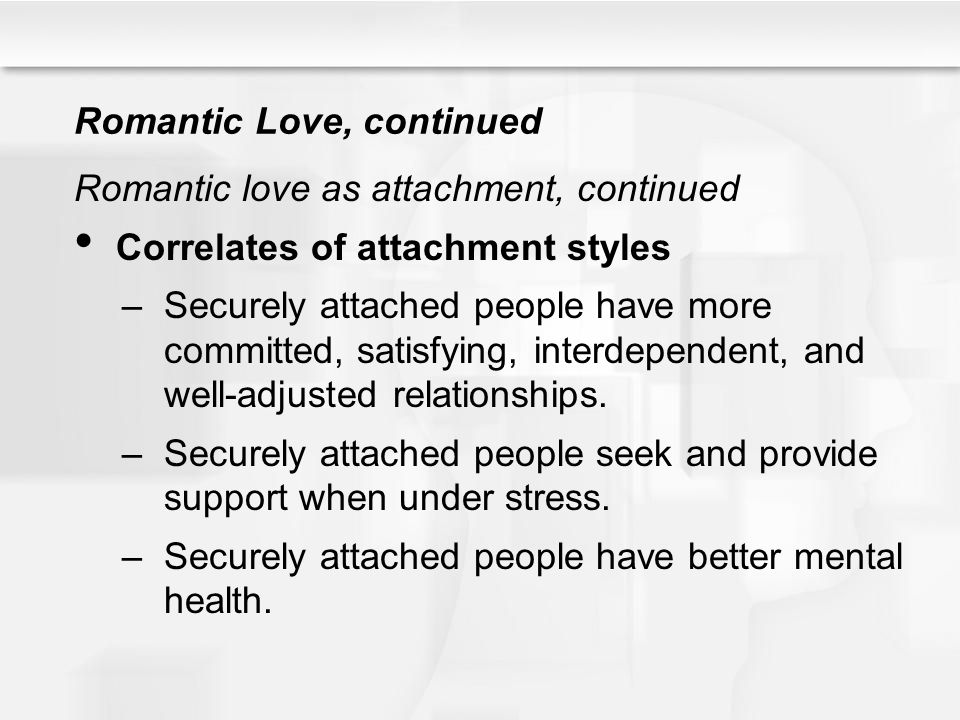Romantic Love, continued Romantic love as attachment, continued Correlates of attachment styles –Securely attached people have more committed, satisfy