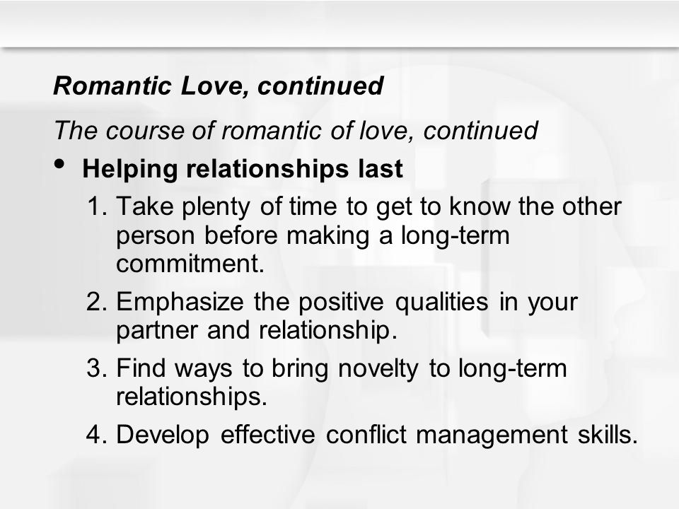 Romantic Love, continued The course of romantic of love, continued Helping relationships last 1.Take plenty of time to get to know the other person be