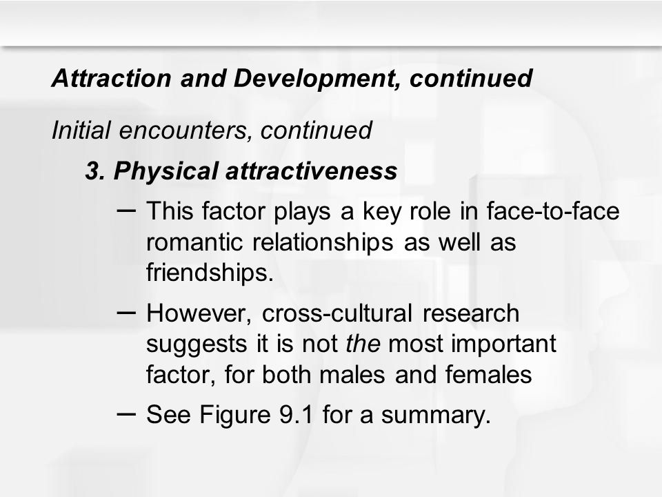 Attraction and Development, continued Initial encounters, continued 3.Physical attractiveness – This factor plays a key role in face-to-face romantic
