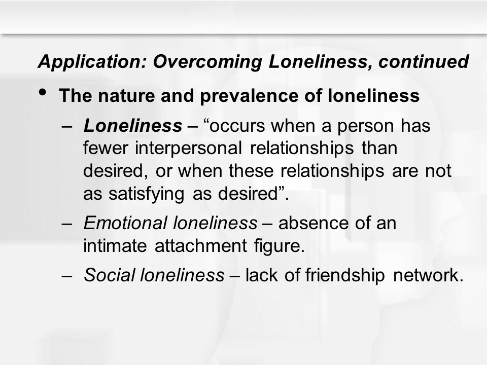 Application: Overcoming Loneliness, continued The nature and prevalence of loneliness –Loneliness – occurs when a person has fewer interpersonal relat