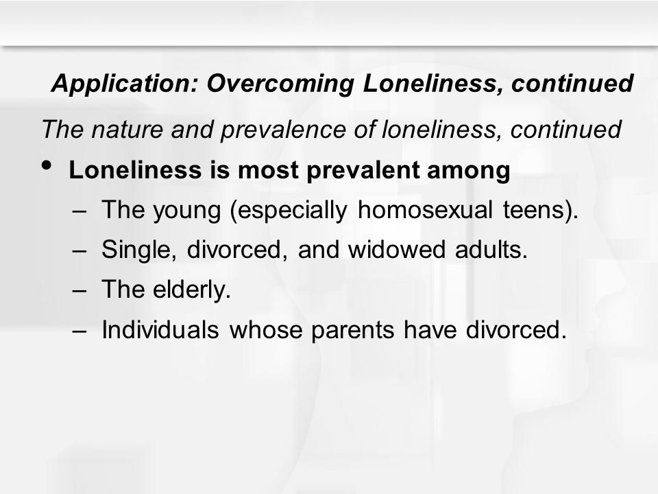 Application: Overcoming Loneliness, continued The nature and prevalence of loneliness, continued Loneliness is most prevalent among –The young (especi