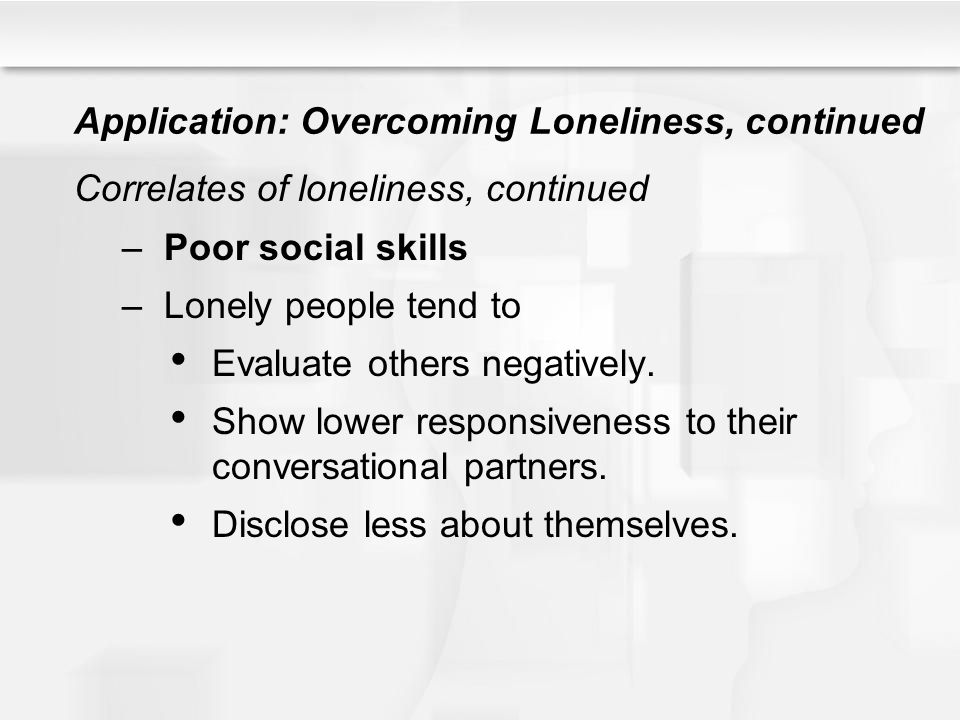 Application: Overcoming Loneliness, continued Correlates of loneliness, continued –Poor social skills –Lonely people tend to Evaluate others negativel