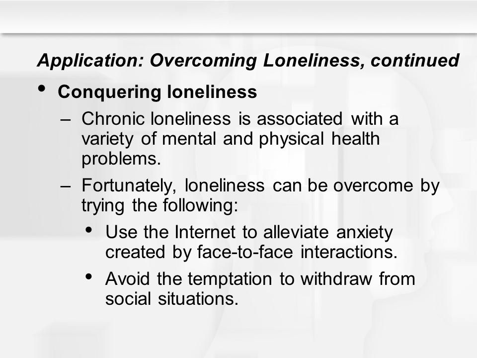 Application: Overcoming Loneliness, continued Conquering loneliness –Chronic loneliness is associated with a variety of mental and physical health pro