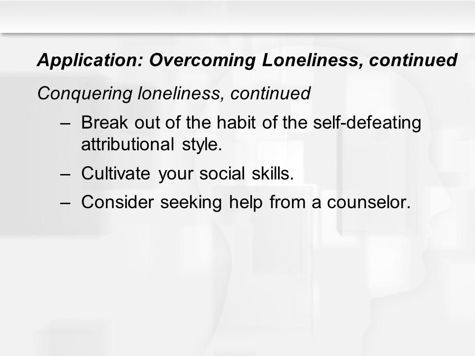 Application: Overcoming Loneliness, continued Conquering loneliness, continued –Break out of the habit of the self-defeating attributional style. –Cul