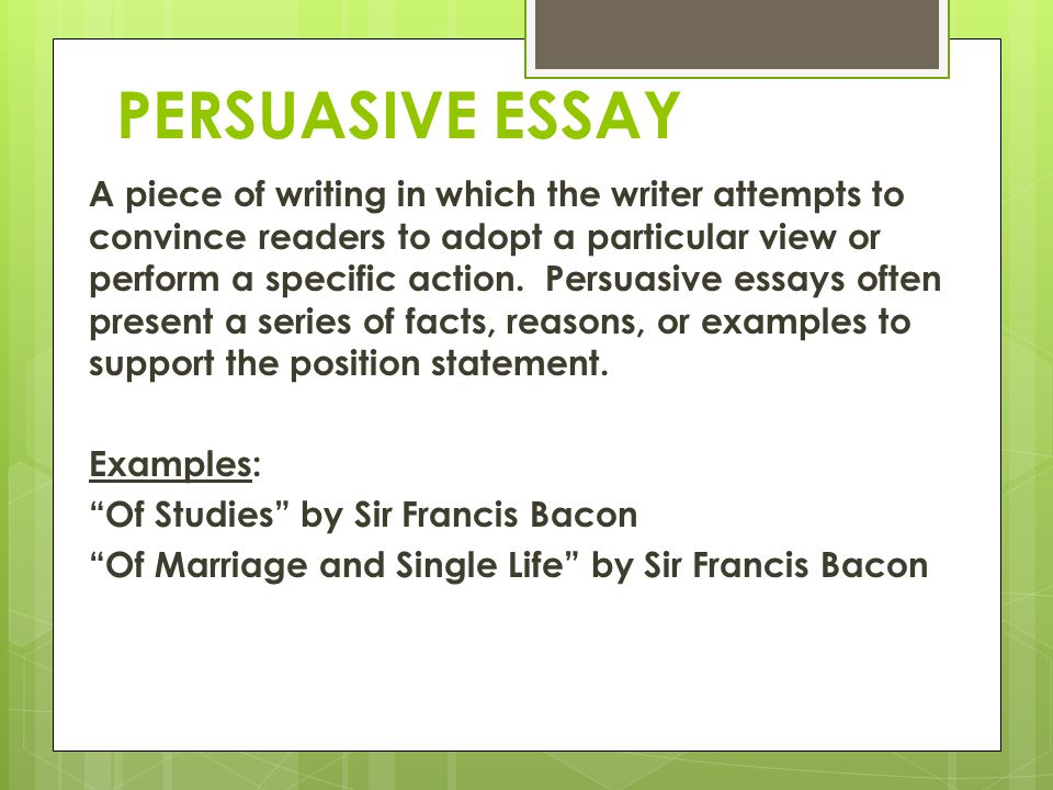 PERSUASIVE ESSAY A piece of writing in which the writer attempts to convince readers to adopt a particular view or perform a specific action. Persuasi