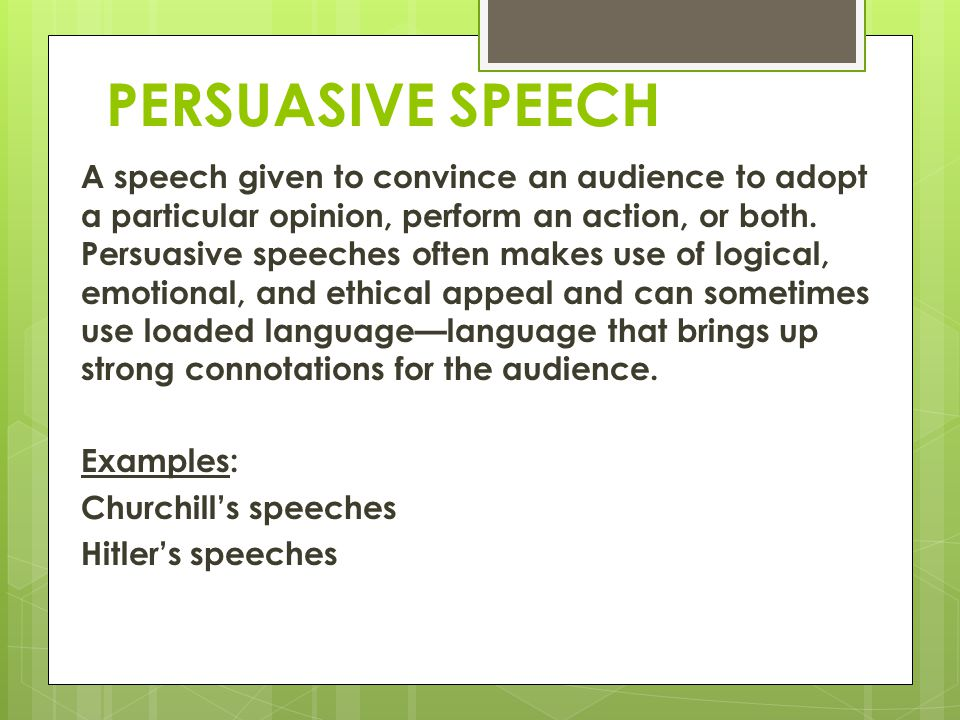 PERSUASIVE SPEECH A speech given to convince an audience to adopt a particular opinion, perform an action, or both. Persuasive speeches often makes us