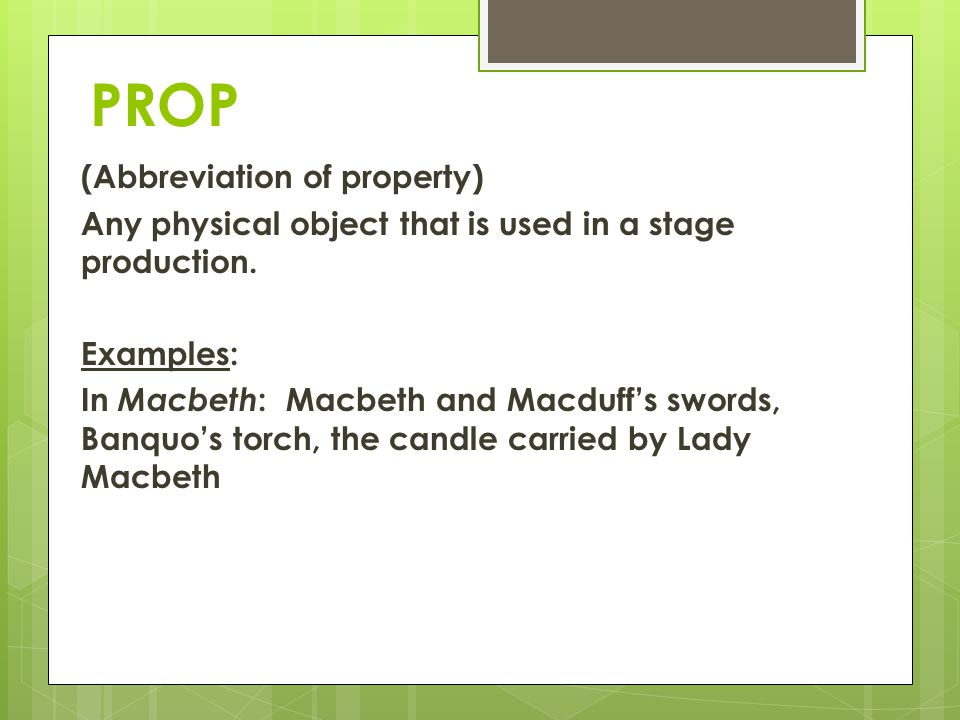 PROP (Abbreviation of property) Any physical object that is used in a stage production. Examples: In Macbeth : Macbeth and Macduffs swords, Banquos to