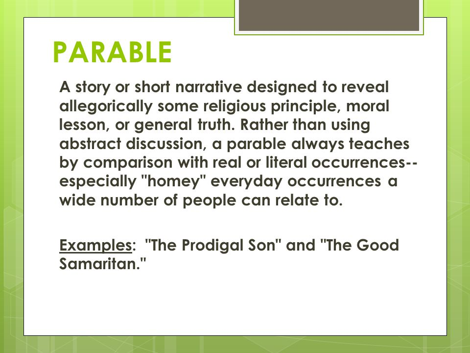 PARABLE A story or short narrative designed to reveal allegorically some religious principle, moral lesson, or general truth. Rather than using abstra