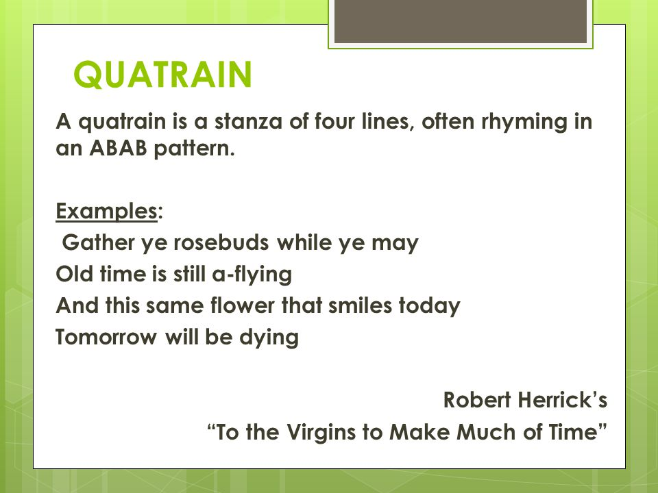 QUATRAIN A quatrain is a stanza of four lines, often rhyming in an ABAB pattern. Examples: Gather ye rosebuds while ye may Old time is still a-flying