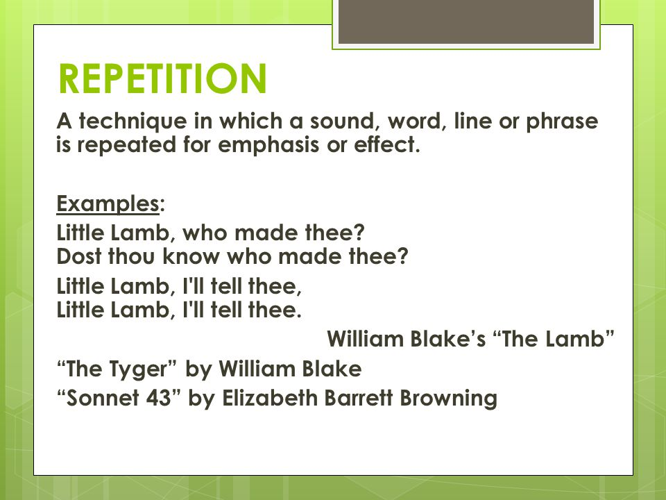 REPETITION A technique in which a sound, word, line or phrase is repeated for emphasis or effect. Examples: Little Lamb, who made thee? Dost thou know