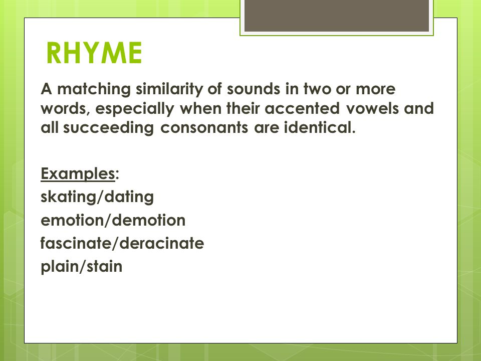 RHYME A matching similarity of sounds in two or more words, especially when their accented vowels and all succeeding consonants are identical. Example