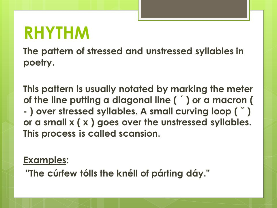 RHYTHM The pattern of stressed and unstressed syllables in poetry. This pattern is usually notated by marking the meter of the line putting a diagonal