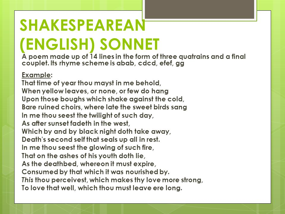 SHAKESPEAREAN (ENGLISH) SONNET A poem made up of 14 lines in the form of three quatrains and a final couplet. Its rhyme scheme is abab, cdcd, efef, gg