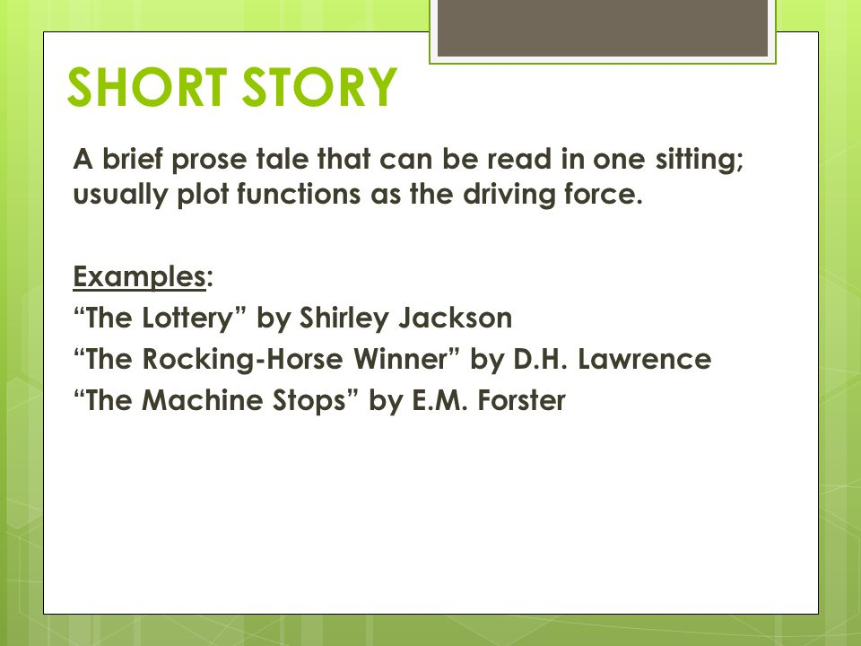 SHORT STORY A brief prose tale that can be read in one sitting; usually plot functions as the driving force. Examples: The Lottery by Shirley Jackson