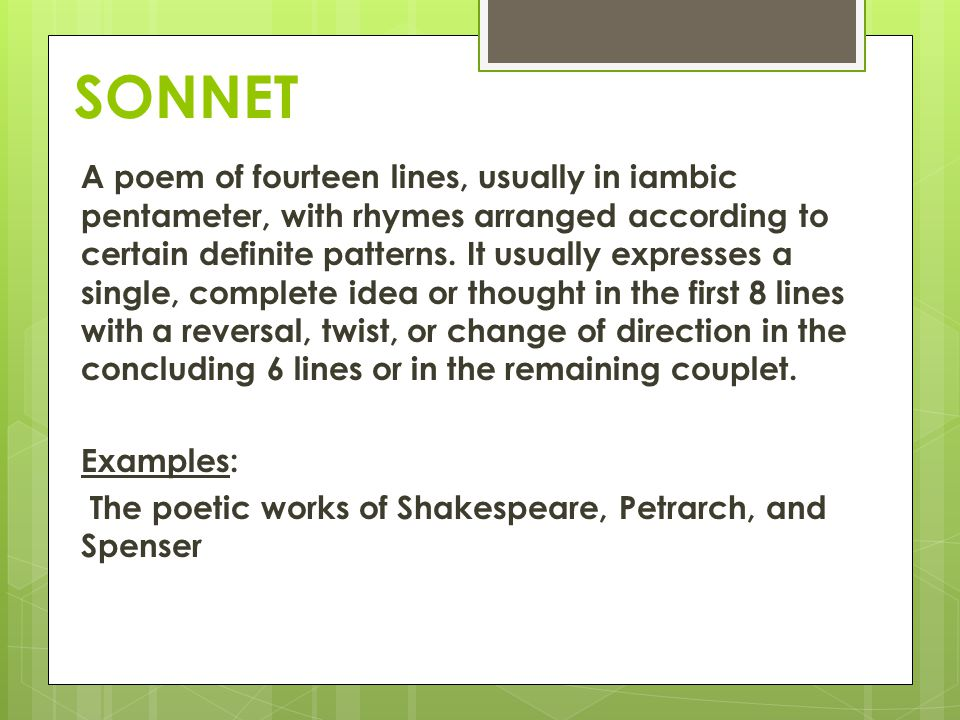 SONNET A poem of fourteen lines, usually in iambic pentameter, with rhymes arranged according to certain definite patterns. It usually expresses a sin