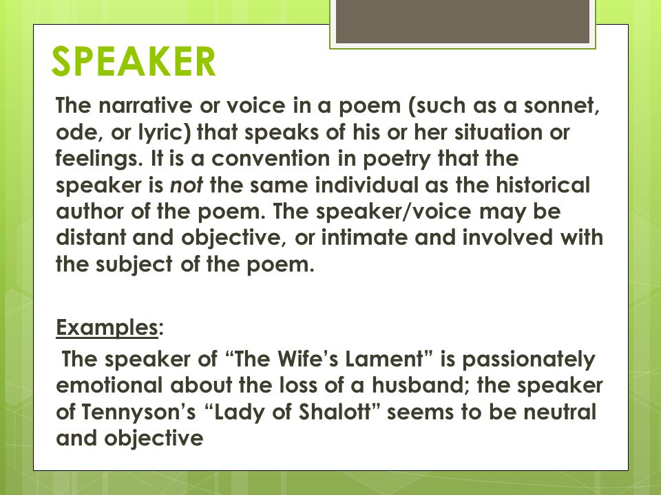 SPEAKER The narrative or voice in a poem (such as a sonnet, ode, or lyric) that speaks of his or her situation or feelings. It is a convention in poet