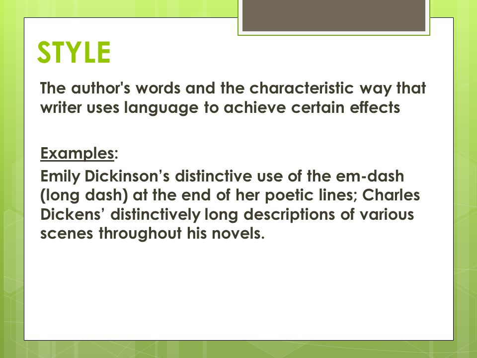 STYLE The author's words and the characteristic way that writer uses language to achieve certain effects Examples: Emily Dickinsons distinctive use of