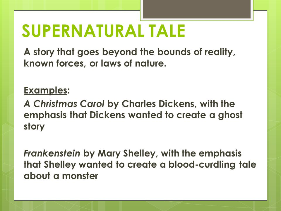 SUPERNATURAL TALE A story that goes beyond the bounds of reality, known forces, or laws of nature. Examples: A Christmas Carol by Charles Dickens, wit