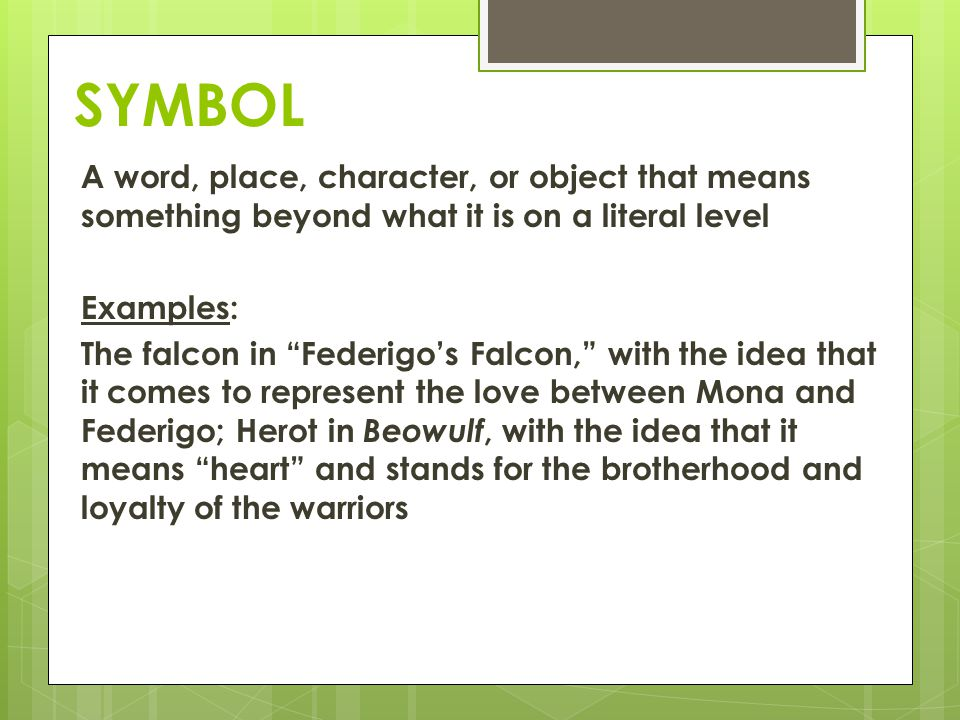 SYMBOL A word, place, character, or object that means something beyond what it is on a literal level Examples: The falcon in Federigos Falcon, with th