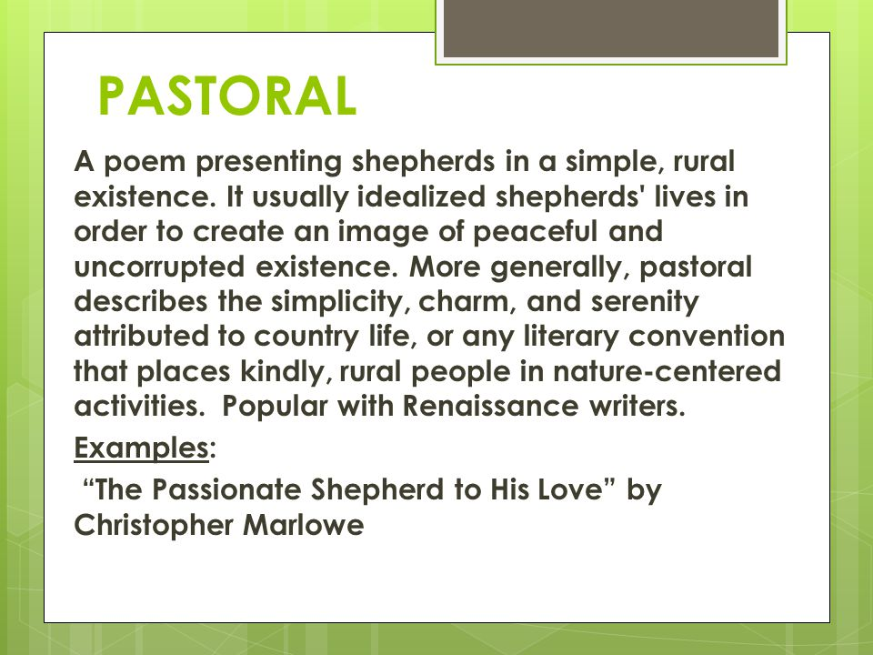 PASTORAL A poem presenting shepherds in a simple, rural existence. It usually idealized shepherds' lives in order to create an image of peaceful and u