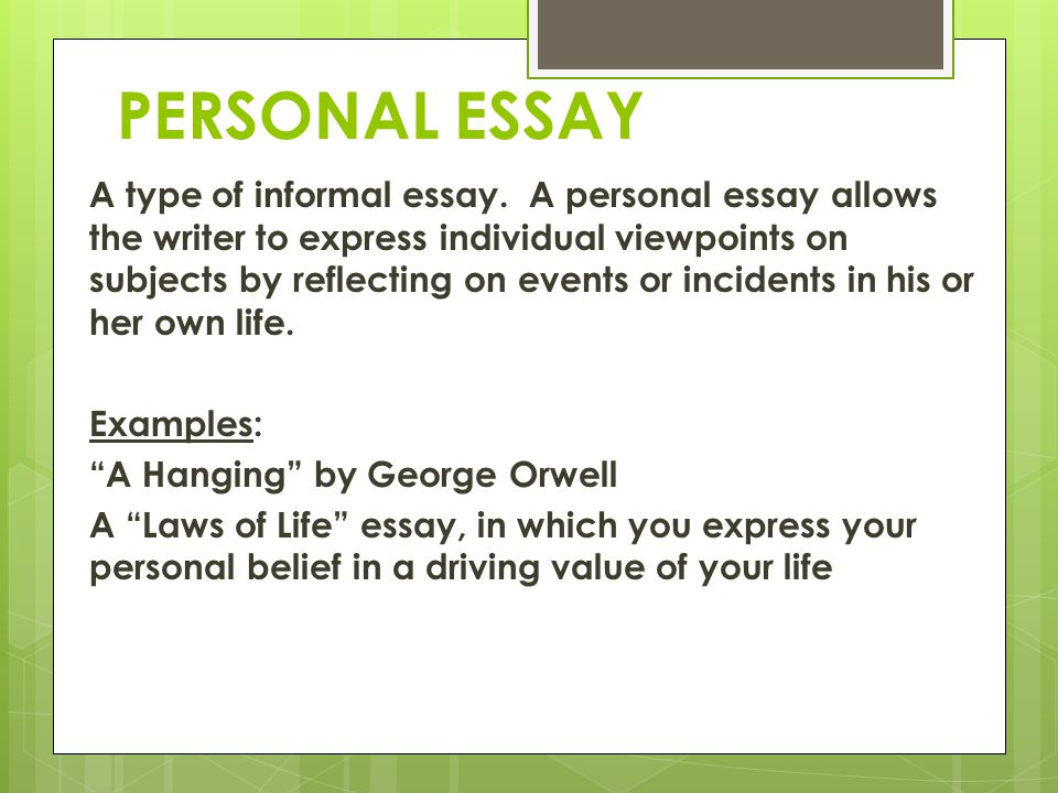 PERSONAL ESSAY A type of informal essay. A personal essay allows the writer to express individual viewpoints on subjects by reflecting on events or in