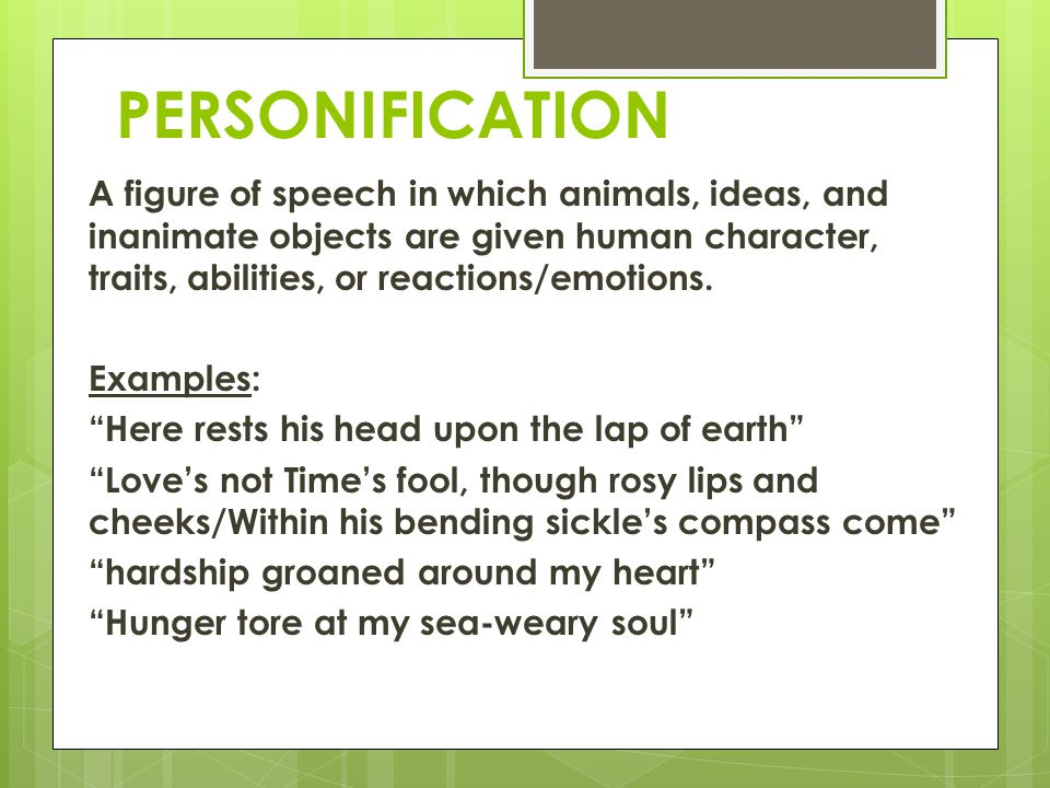 PERSONIFICATION A figure of speech in which animals, ideas, and inanimate objects are given human character, traits, abilities, or reactions/emotions.