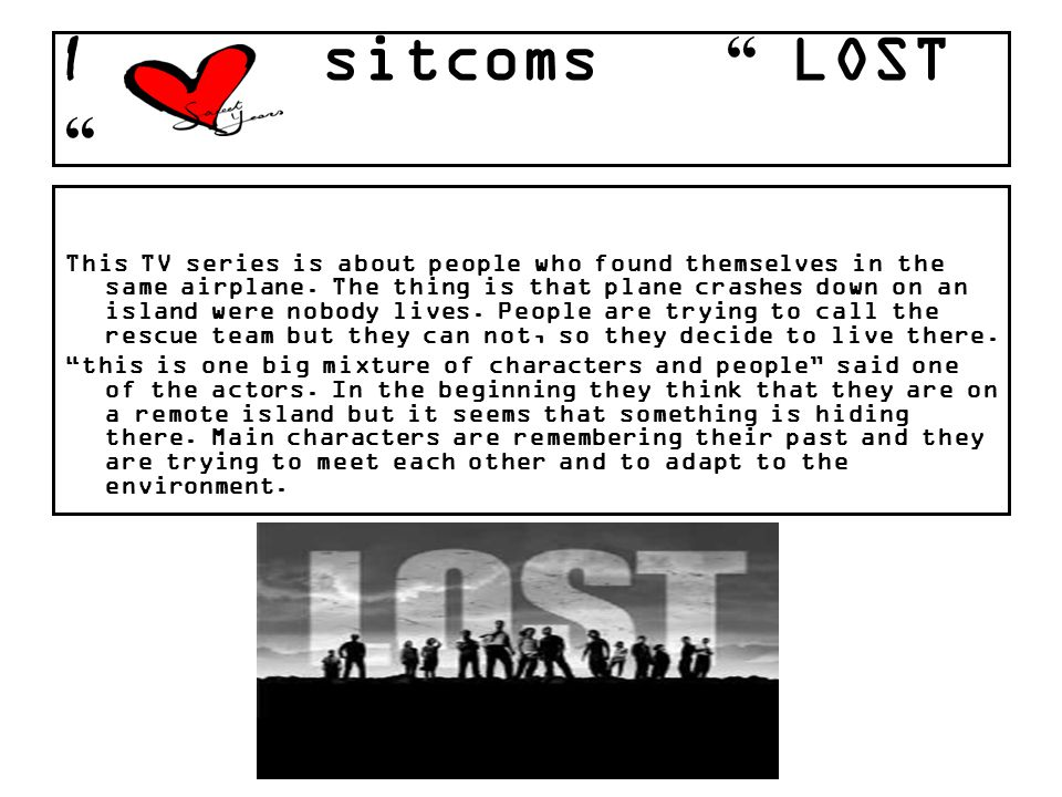 I sitcoms LOST This TV series is about people who found themselves in the same airplane. The thing is that plane crashes down on an island were nobody