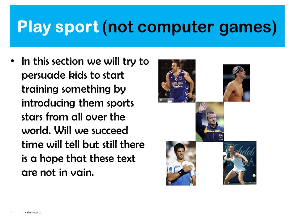 Play sport (not computer games) In this section we will try to persuade kids to start training something by introducing them sports stars from all ove