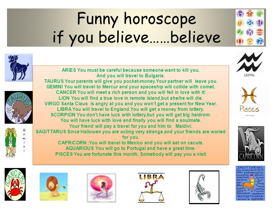 Funny horoscope if you believe……believe ARIES You must be careful because someone want to kill you. And you will travel to Bulgaria. TAURUS Your paren