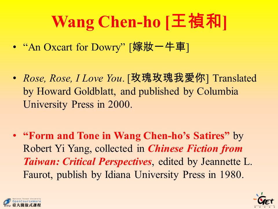 Wang Chen-ho [ ] An Oxcart for Dowry [ ] Rose, Rose, I Love You. [ ] Translated by Howard Goldblatt, and published by Columbia University Press in 200