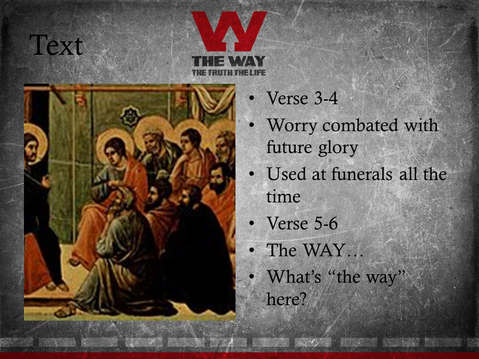 Text Verse 3-4 Worry combated with future glory Used at funerals all the time Verse 5-6 The WAY… Whats the way here?