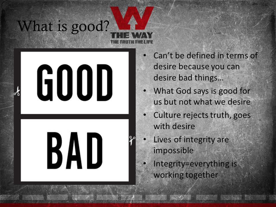 What is good? Cant be defined in terms of desire because you can desire bad things… What God says is good for us but not what we desire Culture reject