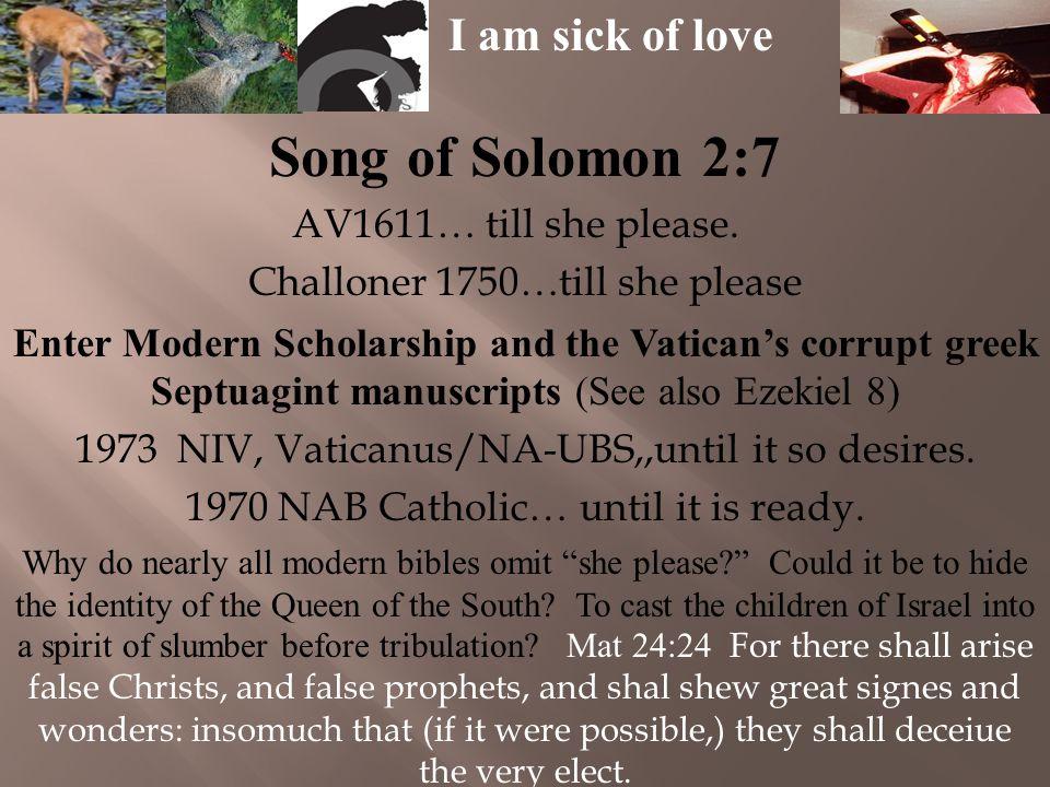 Song of Solomon 2:7 AV1611… till she please. Challoner 1750…till she please Enter Modern Scholarship and the Vaticans corrupt greek Septuagint manuscr